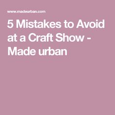 5 Mistakes to Avoid at a Craft Show - Made urban