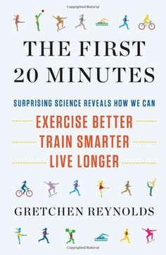 The First Twenty Minutes: Surprising Science Reveals How We Can Exercise Better, Train Smarter, Live Longer by Gretchen Reynolds #Books #Exercise #Health #Gretchen_Reynolds