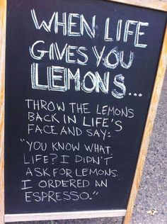 When Life gives you Lemons  ... tell Life you ordered an Espresso.