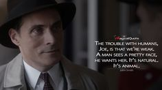 #JohnSmith: The trouble with humans, Joe, is that we're weak. A man sees a pretty face, he wants her. It's natural. It's animal.  More on: http://www.magicalquote.com/series/the-man-in-the-high-castle/ #TheManintheHighCastle