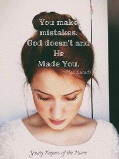 """You make mistakes. God doesn't and He MADE YOU.""  God in His infinite glory made you and He did so without any mistakes. And if that isn't enough already, He chooses daily to call you His daughter and He loves you. He loves every part of you deep down to your soul. You are His most prized possession."