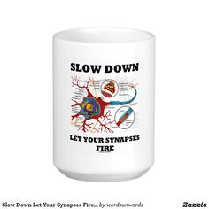 """Slow Down Let Your Synapses Fire Neuron / Synapse Mug #slowdown #letyoursynapses #fire #neuron #synapse #science #geek #humor #biology #anatomy #neurotransmitter #advice #funny #wordsandunwords Here's a mug featuring a neuron / synapse along with some sound biological advice: """"Slow Down Let Your Synapses Fire""""."""