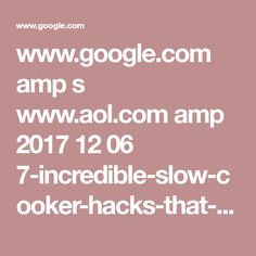 www.google.com amp s www.aol.com amp 2017 12 06 7-incredible-slow-cooker-hacks-that-will-change-the-way-you-cook