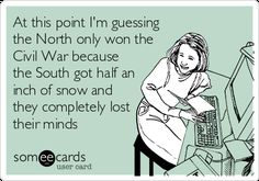 At This Point I'm Guessing The North Only Won The Civil War Because The South Got Half An Inch Of Snow And They Completely Lost Their Minds | Seasonal Ecard