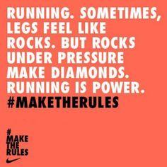 Running. Sometimes, legs feel like rocks. But rocks under pressure make diamonds. Running is power.