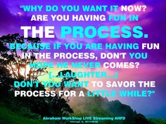 ¿Porque lo quieres ahora? ¿Estas teniendo diversión en el proceso? Porque si estás teniendo diversión en el proceso, ¿no esperas que el nunca venga? ( ..... risas .....) ¿No deseas saborear el proceso por un rato?
