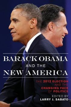 Barack Obama and the New America: The 2012 Election and the Changing Face of Politics by Larry J. Sabato. $17.29. 252 pages. Publisher: Rowman & Littlefield Publishers (January 15, 2013)