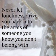 Never let the loneliness drive you back into the arms of someone you know you don't belong with.