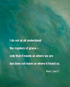 I do not at all understand the mystery of GRACE - only that it meets us where we are but does not leave us where it found us.