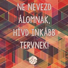 Ne nevezd álomnak, hívd inkább tervnek! Picture Quotes, Inspirational Quotes, Motivation, Sayings, Pictures, Quote, Life Coach Quotes, Lyrics, Photos