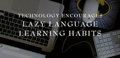 Technology Encourages Lazy Language Learning Habits | Do you think that technology has simplified learning to the point we don't engage on the level we need to? @eurolinguiste