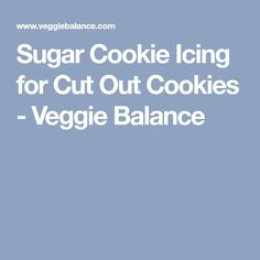 Sugar Cookie Icing for Cut Out Cookies - Veggie Balance
