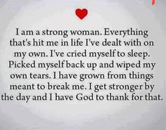 100% true...ever since I was a little girl. I had to be strong. I had to pick myself up and move on.