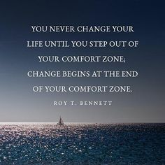 You never change your life until you step out of your comfort zone; change begins at the end of your comfort zone. – Roy T. Bennett thedailyquotes.com