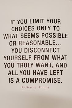 If you limit your choices to what seems possible or reasonable, you disconnect yourself from what you truly want, and all you have left is a compromise. Change Your Life Quotes, Life Changing Quotes, Giving Up Quotes, Together Quotes, Attitude Of Gratitude, Get What You Want, Positive Words, Encouragement Quotes, Business Quotes