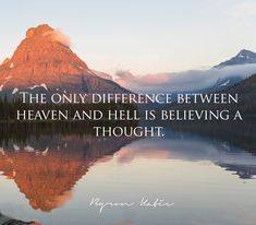 The only difference between heaven and hell is believing a thought. —Byron Katie
