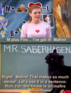 Sabrina: M plus Fire...I've got it! Mafire!    Salem: Right! Mafire! That makes so much sense! Let's use it in a sentance: Run, Run, The House is on Mafire!