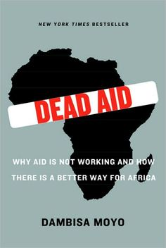 """""""Dead Aid: Why Aid Is Not Working and How There Is a Better Way for Africa"""" by Dambisa Moyo, with foreword by Niall Ferguson"""