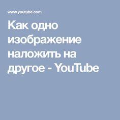 Как одно изображение наложить на другое - YouTube