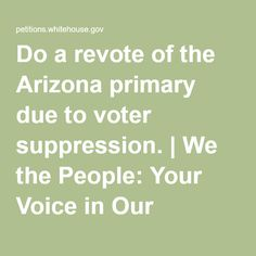 Do a revote of the Arizona primary due to voter suppression. | We the People: Your Voice in Our Government