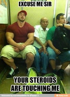 Your steroids are touching me.