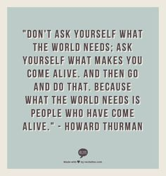 """Don't ask yourself what the world needs; ask yourself what makes you come alive. And then go and do that. Because what the world needs is people who have come alive.""  - Howard Thurman"
