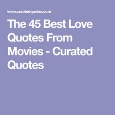 The 45 Best Love Quotes From Movies - Curated Quotes