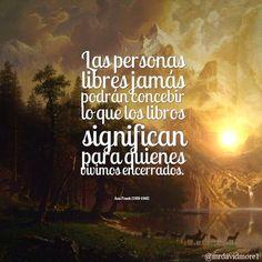 Las personas libres jamás podrán concebir lo que los libros significan para quienes vivimos encerrados. Ana Frank (1929-1945).