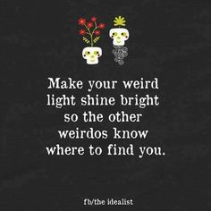 Make your weird light shine bright so the other weirdos know where to find you. #quote #weirdo