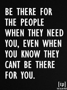 """""""Be there for the people when they need you, even when you know they cant be there for you."""" -Yasmin Mogahed"""