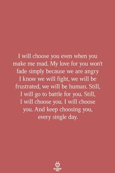 I will choose you even when you make me mad. My love for you won't fade simply because we are angry I know we will fight, we will be frustrated, we will be human. Still, I will go to battle for you… # I will Choose You Even When You Make Me Mad Mad Quotes, True Quotes, Happy Quotes For Him, Caring Quotes For Him, Qoutes For Him, Angry Love Quotes, Soulmate Love Quotes, I Choose You Quotes, I Love You Quotes For Him