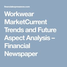 Workwear MarketCurrent Trends and Future Aspect Analysis – Financial Newspaper Work In Company, Industrial Workwear, Workwear Clothing, Stakeholder Analysis, Fast Moving Consumer Goods, Primary Research, Industry Sectors, Corporate Outfits