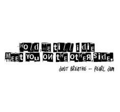 stay with me, oh, let's just breathe. hold me til i die...i'll meet you on the other side <3 Just Breathe | Pearl Jam
