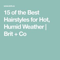 15 of the Best Hairstyles for Hot, Humid Weather | Brit + Co