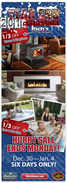 It's Rich's Year-End Clearance! Save up to 1/3 off stoves and fireplaces and up to 1/3 off hot tubs/spas. Sale Dates: December 30, 2014 - January 4, 2015 at Rich's showrooms in Lynnwood, Bellevue, Tacoma, Tukwila, and Silverdale.