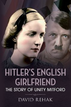 Hitler's English Girlfriend: The Story of Unity Mitford
