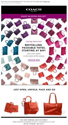 Coach Factory >> sent 1/21/14 >> Bestselling Packable Totes From $49: Coming Tomorrow! >> Coach Factory delights with a colorful email touting their bestselling packable totes. But this email isn't just eye candy—there's an instructive how-to diagram that shows the practicality and space-saving value of a folding tote. —Andrea Smith, Design Lead, Content Marketing & Research, Salesforce ExactTarget Marketing Cloud