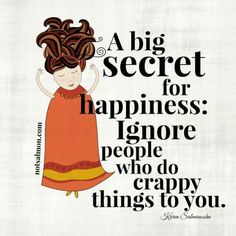 A big secret for happiness: ignore people who do crappy things to you!