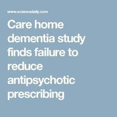 Care home dementia study finds failure to reduce antipsychotic prescribing