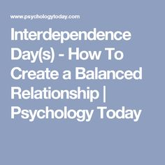 Interdependence Day(s) - How To Create a Balanced Relationship   Psychology Today