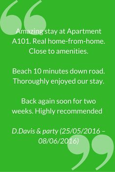 """Amazing stay at Apartment A101. Real home-from-home. Close to amenities. Beach 10 minutes down road. Thoroughly enjoyed our stay. Back again soon for two weeks. Highly recommended""""  D.Davis & party (25/05/2016 – 08/06/2016)"""