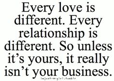 Every love is different. Every relationship is different. So unless it's yours, it really isn't your business.