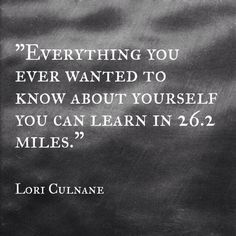 Everything you ever wanted to know about yourself you can learn in 26.2 miles. - Lori Culnane