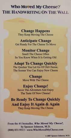 """How to stay Happy amidst lots of changes.The above is from the book """"Who Moved My Cheese"""" by Spencer Johnson, M. I believe the best quote in the book is """"The biggest inhibitor to change lies within yourself, and nothing gets better until YOU change. Self Development, Personal Development, Change Management, Leadership Quotes, Social Work, Good Advice, Busy At Work, Book Quotes, Self Help"""
