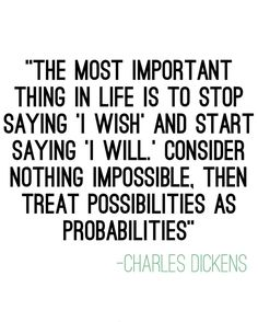 The most important thing in life is to stop saying 'I wish' and start saying 'I will.' Consider nothing impossible, then treat possibilities as probabilities. – Charles Dickens thedailyquotes.com