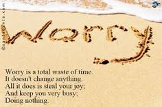 worry is a total waste of time. It doesn't change anything. All it does is steal your joy and keeps you very busy doing nothing. - Google Search