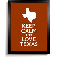 Keep Calm and Love Texas... I say this at least once a day ;) haha