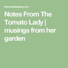 Notes From The Tomato Lady | musings from her garden