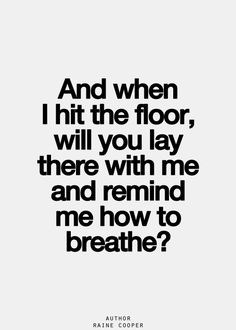 Quote by Raine Cooper: And when I hit the floor, will you lay there with me and remind me how to breathe