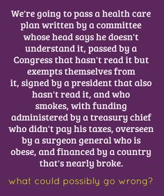 We're going to pass a health care plan written by a committee whose head says he doesn't understand it, passed by a Congress that hasn't read it but exempts themselves from it, signed by a president that also hasn't read it, and who smokes, with funding administered by a treasury chief who didn't pay his taxes, overseen by a surgeon general who is obese, and financed by a country that's nearly broke.